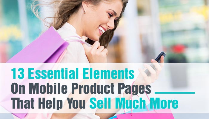 13 ESSENTIAL ELEMENTS ON MOBILE PRODUCT PAGES THAT HELP YOU SELL MUCH MORE