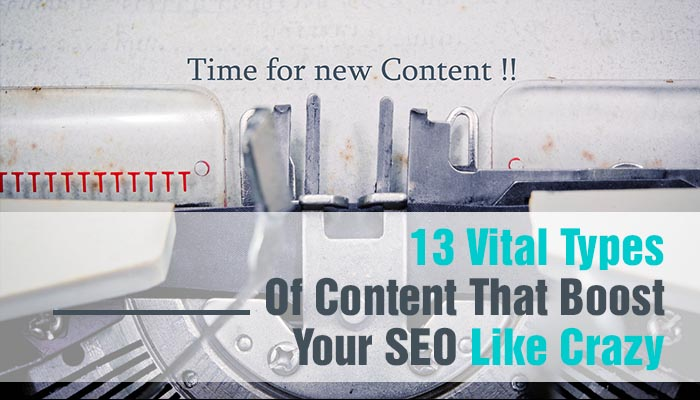 13 VITAL TYPES OF CONTENT THAT BOOST YOUR SEO LIKE CRAZY
