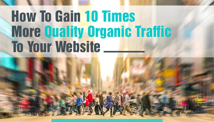HOW TO GAIN 10 TIMES MORE QUALITY ORGANIC TRAFFIC TO YOUR WEBSITE