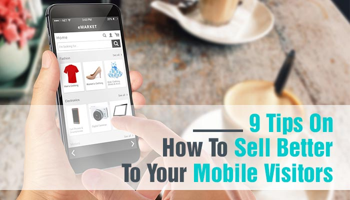 9 TIPS ON HOW TO SELL BETTER TO YOUR MOBILE VISITORS