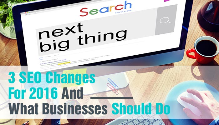 3 SEO CHANGES FOR 2016 AND WHAT BUSINESSES SHOULD DO