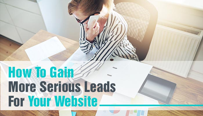 HOW TO GAIN MORE SERIOUS LEADS FOR YOUR WEBSITE